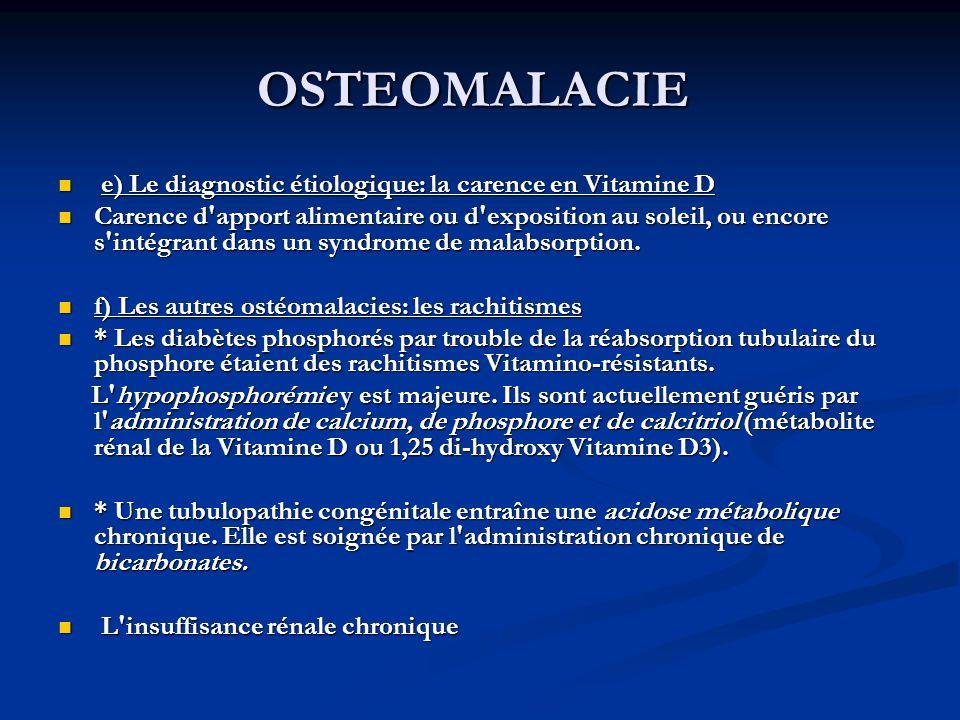OSTEOMALACIE e) Le diagnostic étiologique: la carence en Vitamine D e) Le diagnostic étiologique: la carence en Vitamine D Carence d apport alimentaire ou d exposition au soleil, ou encore s intégrant dans un syndrome de malabsorption.