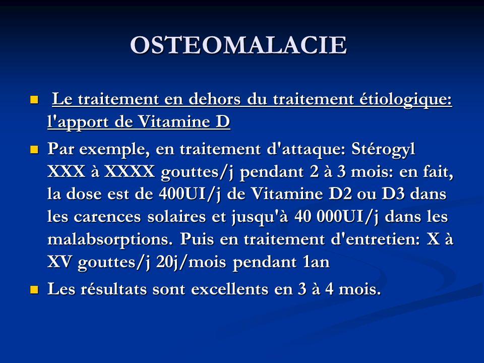 OSTEOMALACIE Le traitement en dehors du traitement étiologique: l apport de Vitamine D Le traitement en dehors du traitement étiologique: l apport de Vitamine D Par exemple, en traitement d attaque: Stérogyl XXX à XXXX gouttes/j pendant 2 à 3 mois: en fait, la dose est de 400UI/j de Vitamine D2 ou D3 dans les carences solaires et jusqu à 40 000UI/j dans les malabsorptions.