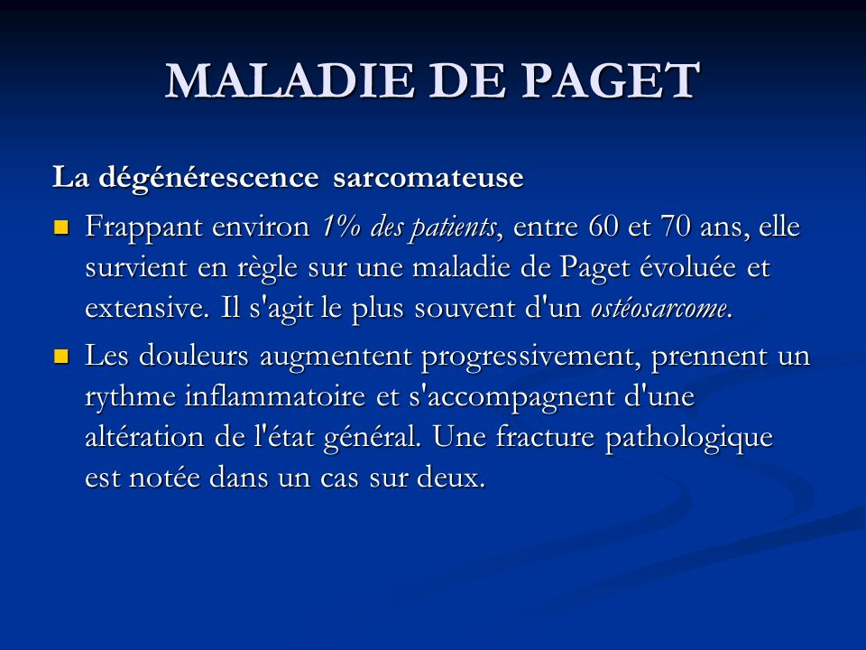 MALADIE DE PAGET La dégénérescence sarcomateuse Frappant environ 1% des patients, entre 60 et 70 ans, elle survient en règle sur une maladie de Paget évoluée et extensive.