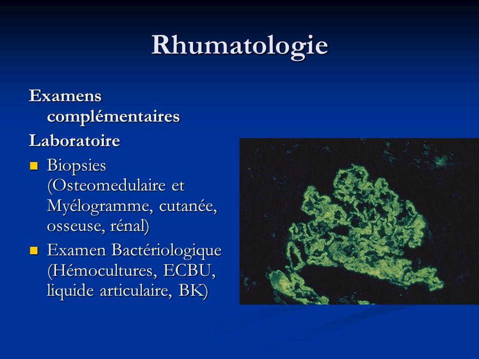 Rhumatologie Examens complémentaires Laboratoire Biopsies (Osteomedulaire et Myélogramme, cutanée, osseuse, rénal) Biopsies (Osteomedulaire et Myélogramme, cutanée, osseuse, rénal) Examen Bactériologique (Hémocultures, ECBU, liquide articulaire, BK) Examen Bactériologique (Hémocultures, ECBU, liquide articulaire, BK)