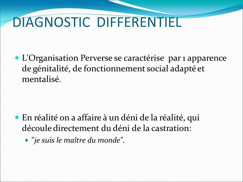 DIAGNOSTIC DIFFERENTIEL L'Organisation Perverse se caractérise par 1 apparence de génitalité, de fonctionnement social adapté et mentalisé. En réalité