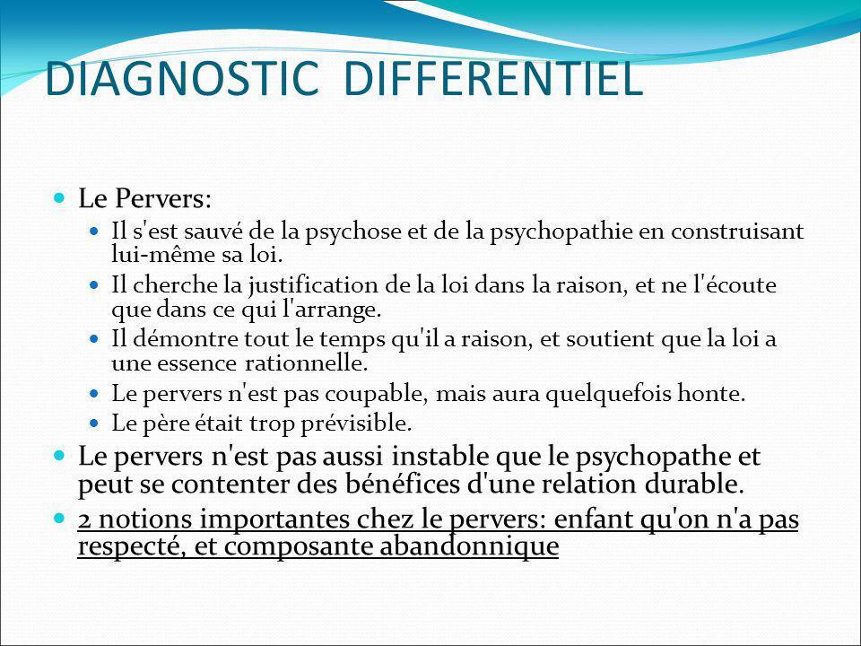 DIAGNOSTIC DIFFERENTIEL Le Pervers: Il s'est sauvé de la psychose et de la psychopathie en construisant lui-même sa loi. Il cherche la justification d