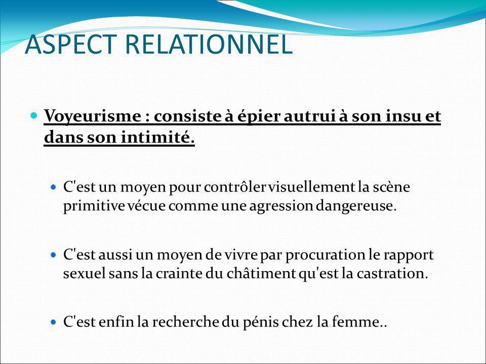 ASPECT RELATIONNEL Voyeurisme : consiste à épier autrui à son insu et dans son intimité. C'est un moyen pour contrôler visuellement la scène primitive
