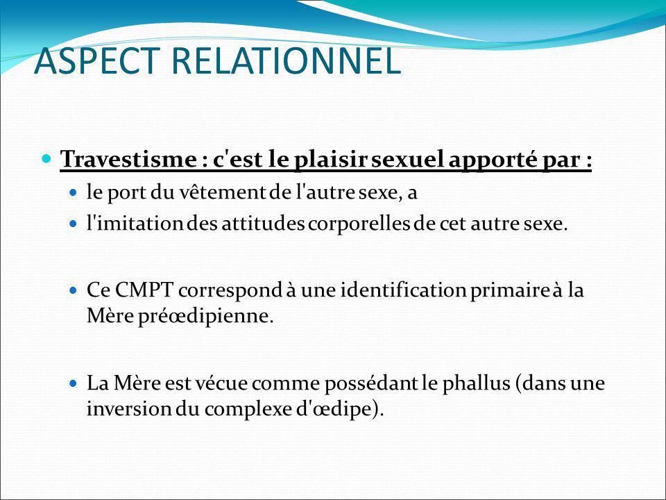 ASPECT RELATIONNEL Travestisme : c'est le plaisir sexuel apporté par : le port du vêtement de l'autre sexe, a l'imitation des attitudes corporelles de