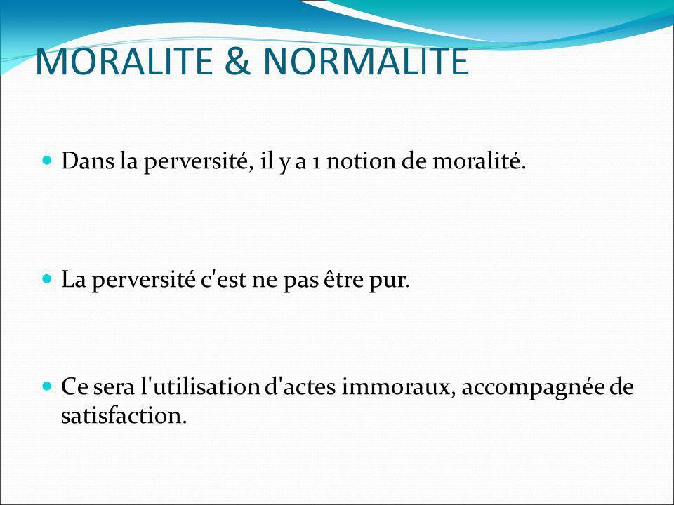 MORALITE & NORMALITE Dans la perversité, il y a 1 notion de moralité.