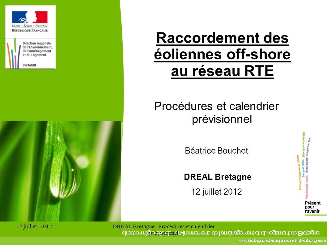 12 juillet 2012DREAL Bretagne : Procédures et calendrier prévisionnel Raccordement des éoliennes off-shore au réseau RTE Procédures et calendrier prévisionnel Béatrice Bouchet DREAL Bretagne 12 juillet 2012
