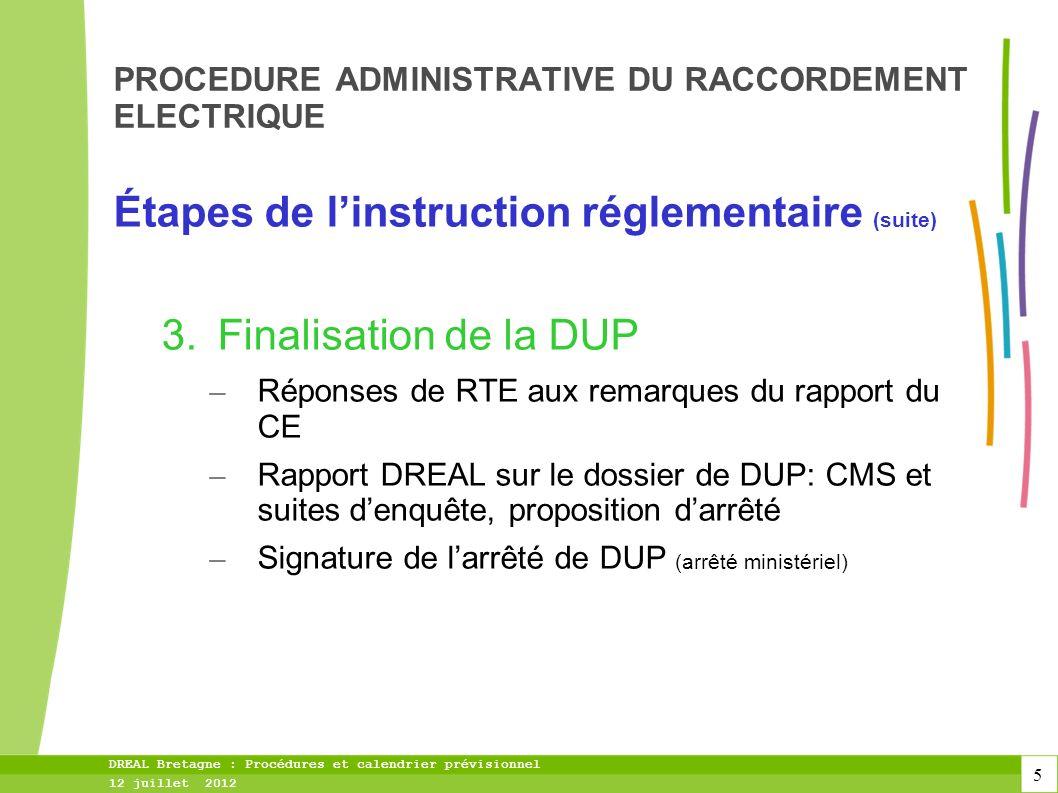 5 DREAL Bretagne : Procédures et calendrier prévisionnel 12 juillet 2012 PROCEDURE ADMINISTRATIVE DU RACCORDEMENT ELECTRIQUE Étapes de linstruction réglementaire (suite) 3.Finalisation de la DUP – Réponses de RTE aux remarques du rapport du CE – Rapport DREAL sur le dossier de DUP: CMS et suites denquête, proposition darrêté – Signature de larrêté de DUP (arrêté ministériel)