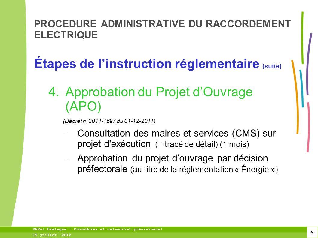 6 DREAL Bretagne : Procédures et calendrier prévisionnel 12 juillet 2012 PROCEDURE ADMINISTRATIVE DU RACCORDEMENT ELECTRIQUE Étapes de linstruction réglementaire (suite) 4.Approbation du Projet dOuvrage (APO) (Décret n°2011-1697 du 01-12-2011) – Consultation des maires et services (CMS) sur projet d exécution (= tracé de détail) (1 mois) – Approbation du projet douvrage par décision préfectorale (au titre de la réglementation « Énergie »)