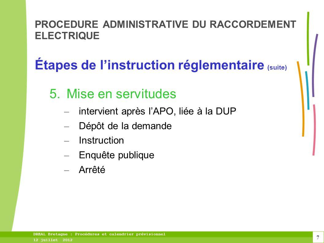 7 DREAL Bretagne : Procédures et calendrier prévisionnel 12 juillet 2012 PROCEDURE ADMINISTRATIVE DU RACCORDEMENT ELECTRIQUE Étapes de linstruction réglementaire (suite) 5.Mise en servitudes – intervient après lAPO, liée à la DUP – Dépôt de la demande – Instruction – Enquête publique – Arrêté