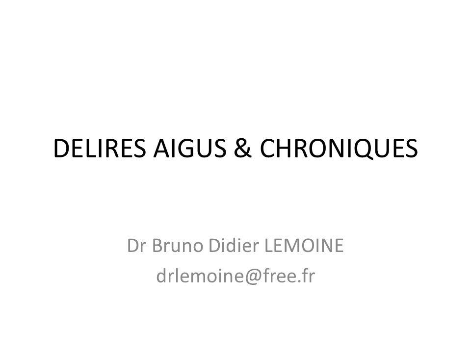 DELIRES AIGUS & CHRONIQUES Dr Bruno Didier LEMOINE drlemoine@free.fr