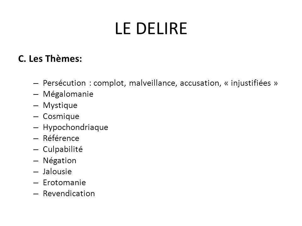 LE DELIRE C. Les Thèmes: – Persécution : complot, malveillance, accusation, « injustifiées » – Mégalomanie – Mystique – Cosmique – Hypochondriaque – R
