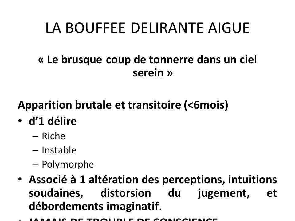 LA BOUFFEE DELIRANTE AIGUE « Le brusque coup de tonnerre dans un ciel serein » Apparition brutale et transitoire (<6mois) d1 délire – Riche – Instable