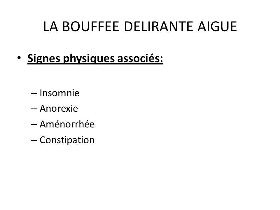 LA BOUFFEE DELIRANTE AIGUE Signes physiques associés: – Insomnie – Anorexie – Aménorrhée – Constipation