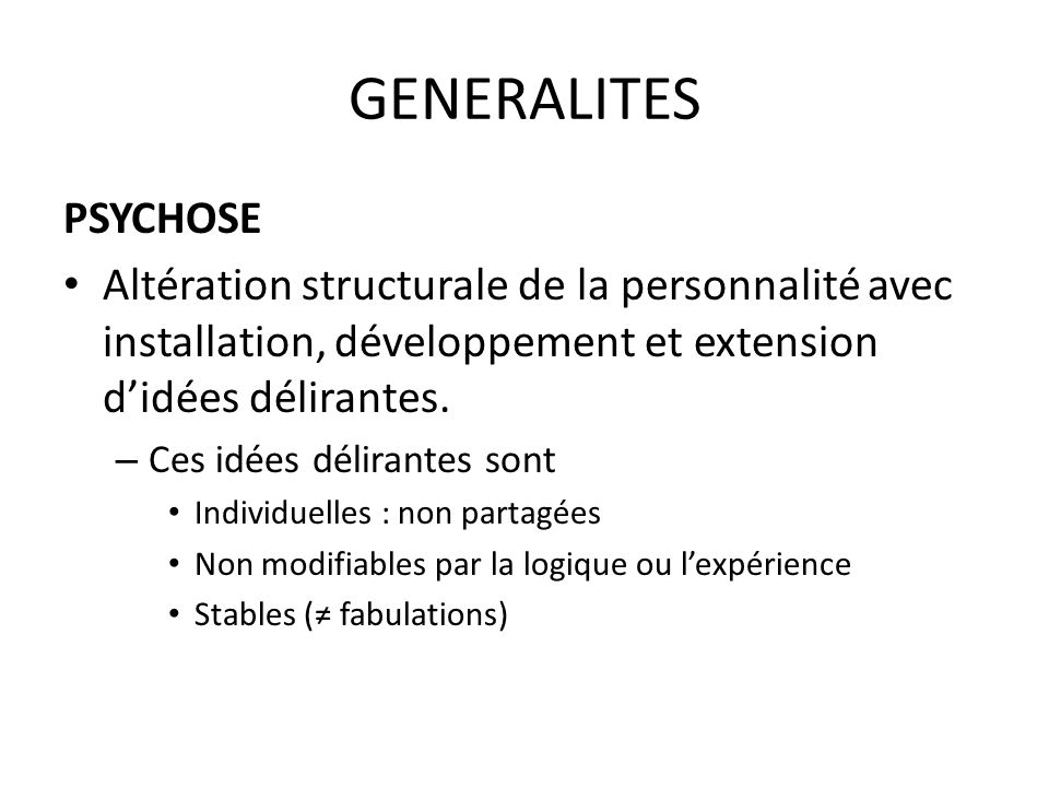 GENERALITES PSYCHOSE Altération structurale de la personnalité avec installation, développement et extension didées délirantes. – Ces idées délirantes