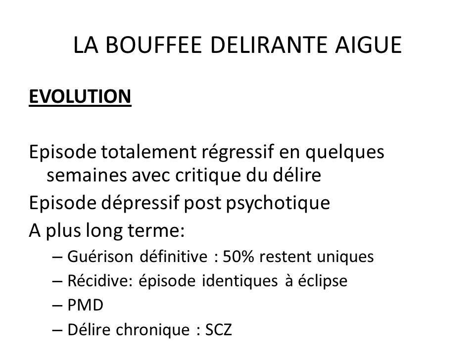 LA BOUFFEE DELIRANTE AIGUE EVOLUTION Episode totalement régressif en quelques semaines avec critique du délire Episode dépressif post psychotique A pl