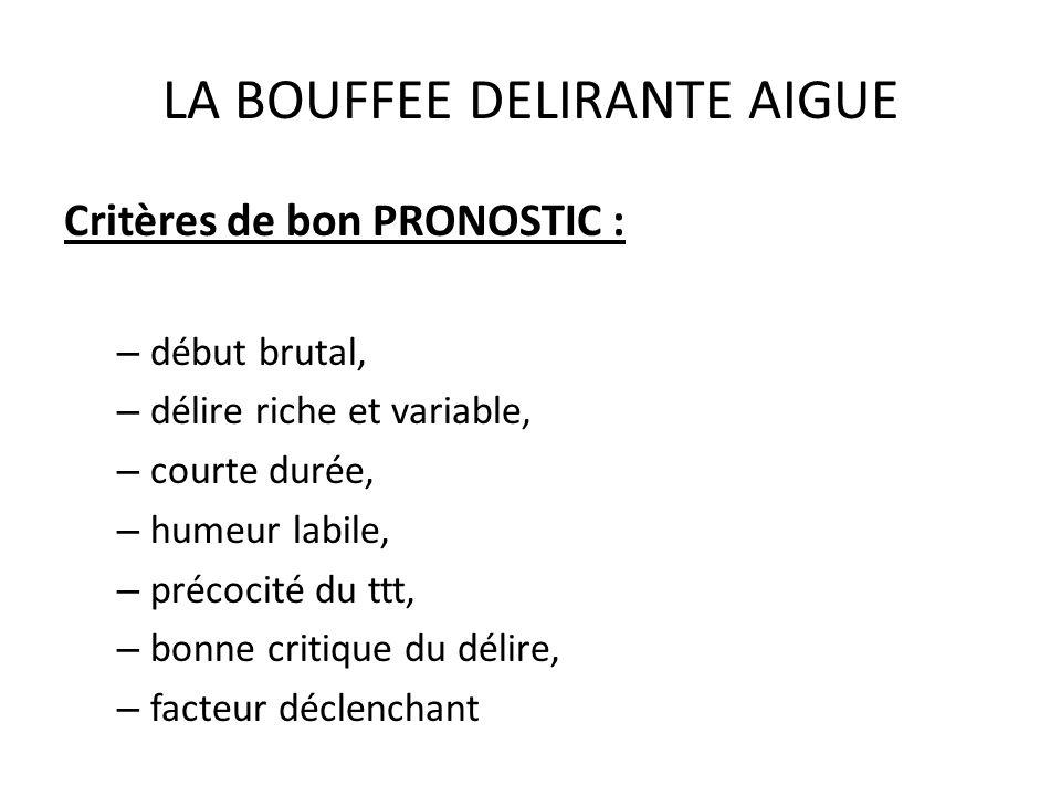 LA BOUFFEE DELIRANTE AIGUE Critères de bon PRONOSTIC : – début brutal, – délire riche et variable, – courte durée, – humeur labile, – précocité du ttt