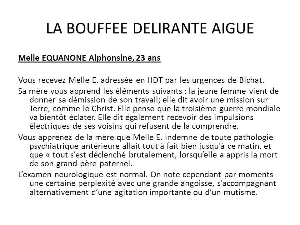 LA BOUFFEE DELIRANTE AIGUE Melle EQUANONE Alphonsine, 23 ans Vous recevez Melle E. adressée en HDT par les urgences de Bichat. Sa mère vous apprend le