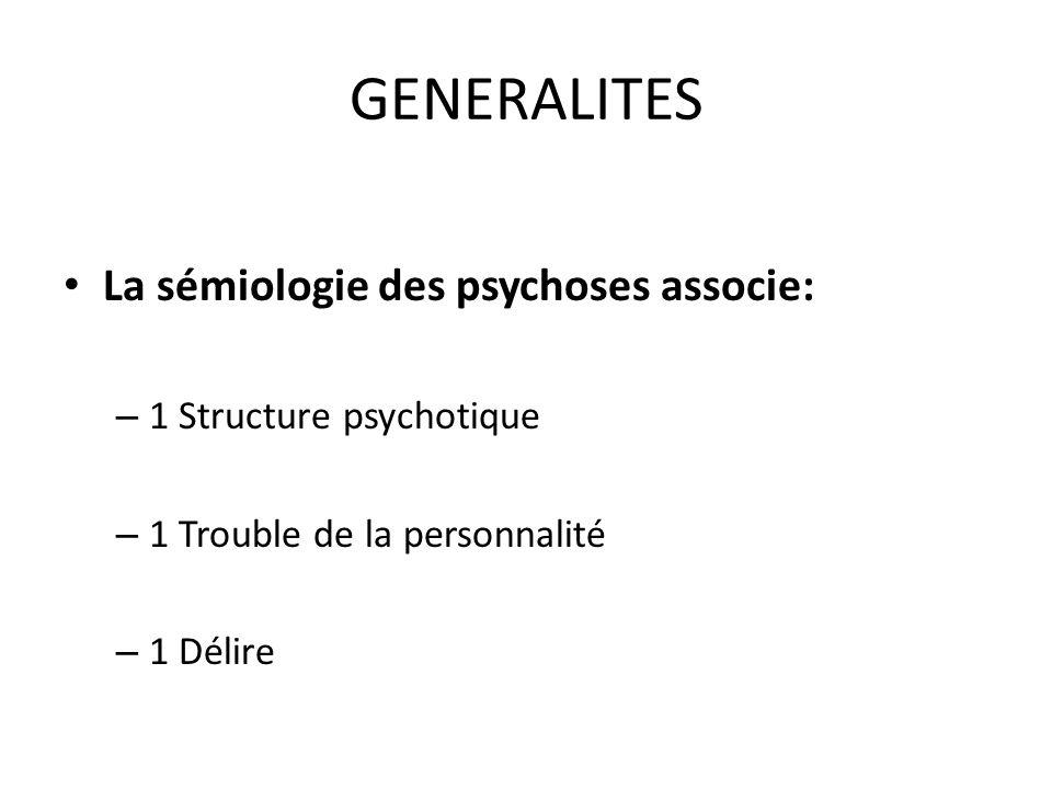 GENERALITES La sémiologie des psychoses associe: – 1 Structure psychotique – 1 Trouble de la personnalité – 1 Délire