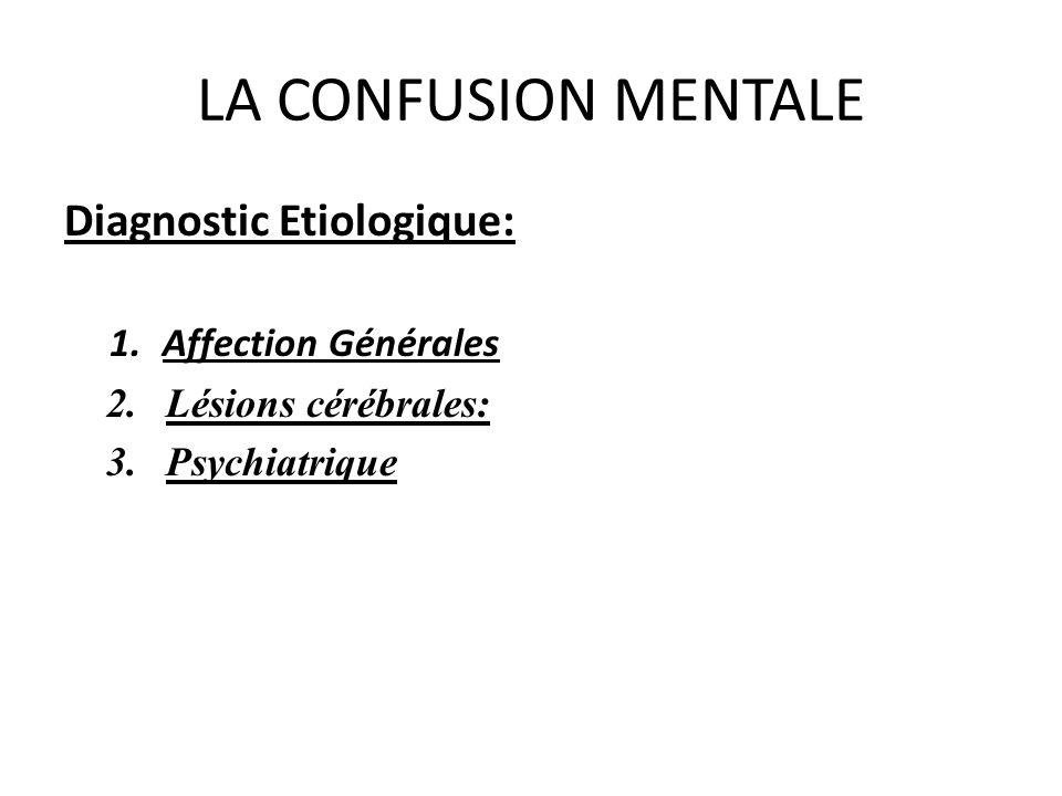 LA CONFUSION MENTALE Diagnostic Etiologique: 1.Affection Générales 2.Lésions cérébrales: 3.Psychiatrique