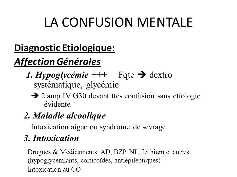 LA CONFUSION MENTALE Diagnostic Etiologique: Affection Générales 1. Hypoglycémie +++ Fqte dextro systématique, glycémie 2 amp IV G30 devant ttes confu