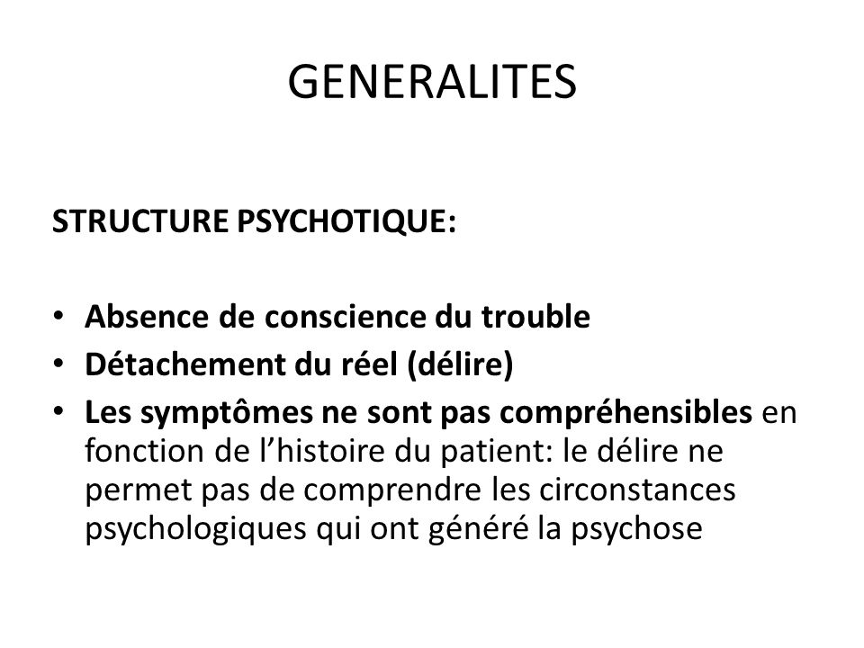 PSYCHOSE HALLUCINATOIRE CHRONIQUE SIGNES CLINIQUES 1.Structure Psychotique 2.Tb personnalité inconstant : tendance à lisolement 3.Délire chronique 1.Terrain: F > 35 ans 2.Mécanismes : Hallucinatoire +++ Automatisme mental Hallucinations constantes et nécessaires au diagnostic Inaugurales Psychosensorielles: auditives, gustatives, olfactives, cénesthésiques Psychiques - - - > automatisme 3.Thèmes: persécution (« on menvoie du gaz par des trous pour me tuer ») voire influence 4.Systématisation partielle 5.Adhésion : faible au début (doutes) puis progressivement croissante