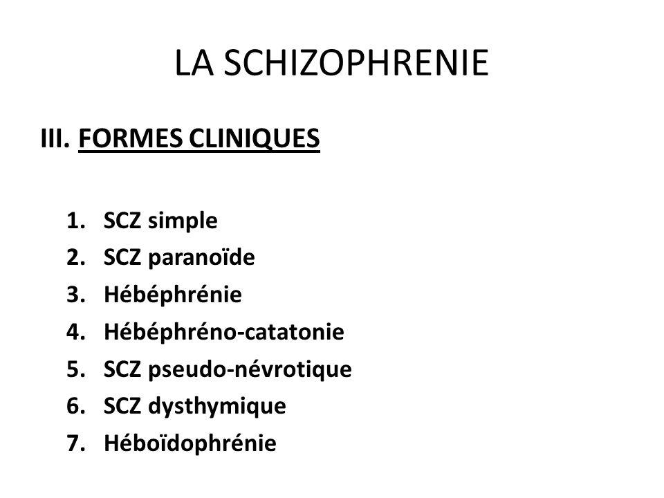 LA SCHIZOPHRENIE III. FORMES CLINIQUES 1.SCZ simple 2.SCZ paranoïde 3.Hébéphrénie 4.Hébéphréno-catatonie 5.SCZ pseudo-névrotique 6.SCZ dysthymique 7.H