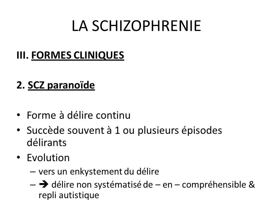 LA SCHIZOPHRENIE III. FORMES CLINIQUES 2. SCZ paranoïde Forme à délire continu Succède souvent à 1 ou plusieurs épisodes délirants Evolution – vers un