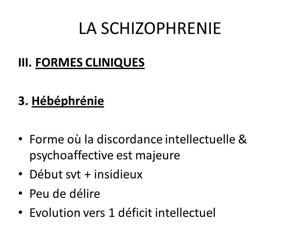 LA SCHIZOPHRENIE III. FORMES CLINIQUES 3. Hébéphrénie Forme où la discordance intellectuelle & psychoaffective est majeure Début svt + insidieux Peu d