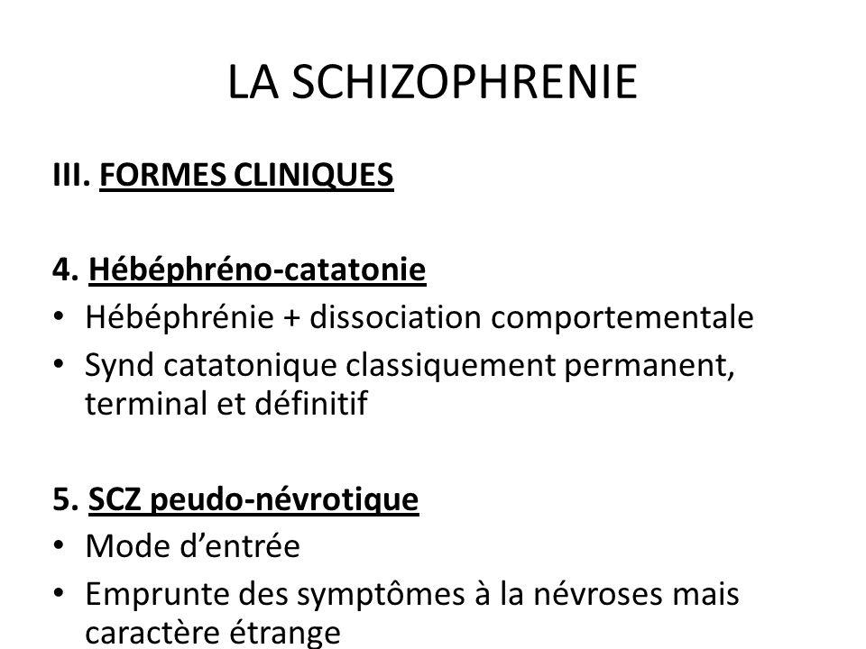 LA SCHIZOPHRENIE III. FORMES CLINIQUES 4. Hébéphréno-catatonie Hébéphrénie + dissociation comportementale Synd catatonique classiquement permanent, te