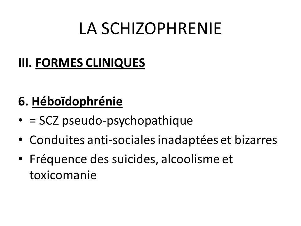 LA SCHIZOPHRENIE III. FORMES CLINIQUES 6. Héboïdophrénie = SCZ pseudo-psychopathique Conduites anti-sociales inadaptées et bizarres Fréquence des suic