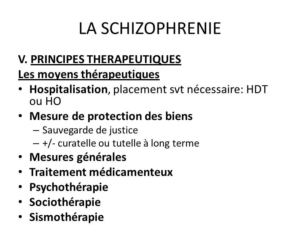 LA SCHIZOPHRENIE V. PRINCIPES THERAPEUTIQUES Les moyens thérapeutiques Hospitalisation, placement svt nécessaire: HDT ou HO Mesure de protection des b