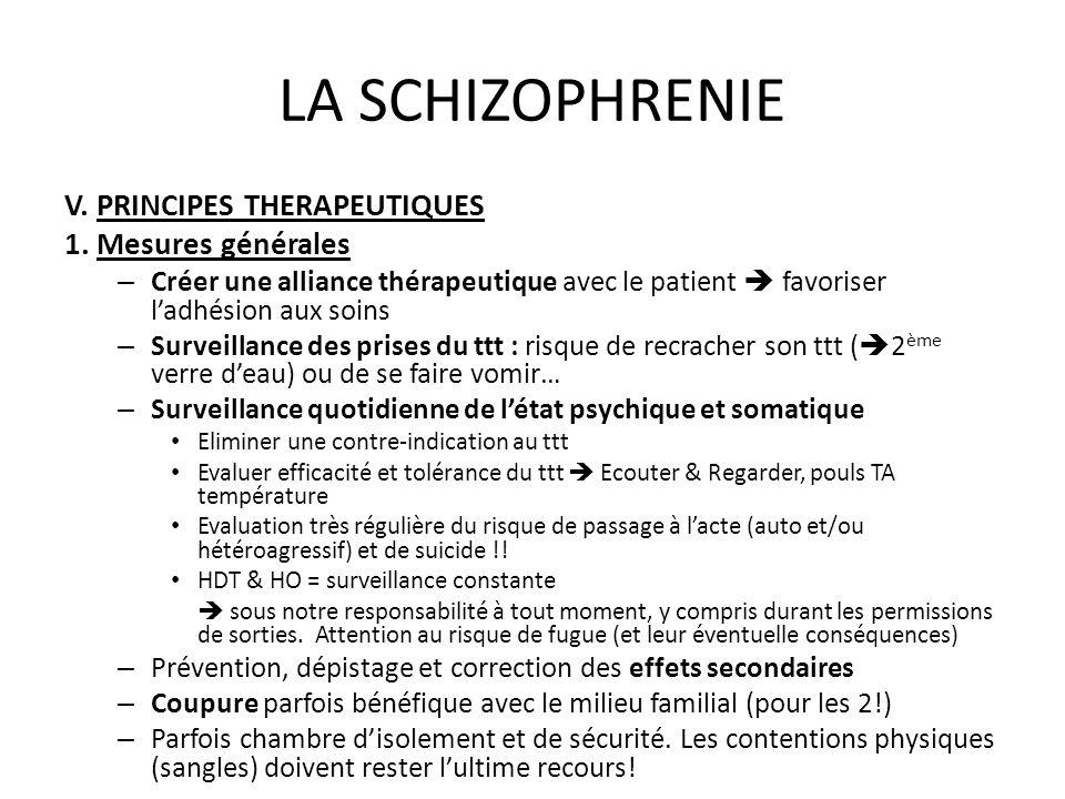 LA SCHIZOPHRENIE V. PRINCIPES THERAPEUTIQUES 1. Mesures générales – Créer une alliance thérapeutique avec le patient favoriser ladhésion aux soins – S