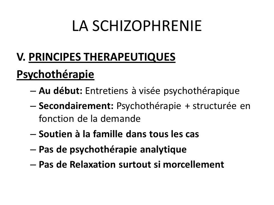 LA SCHIZOPHRENIE V. PRINCIPES THERAPEUTIQUES Psychothérapie – Au début: Entretiens à visée psychothérapique – Secondairement: Psychothérapie + structu