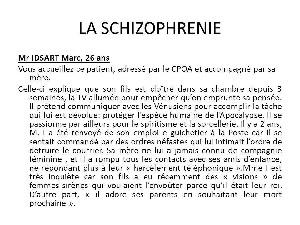 LA SCHIZOPHRENIE Mr IDSART Marc, 26 ans Vous accueillez ce patient, adressé par le CPOA et accompagné par sa mère. Celle-ci explique que son fils est