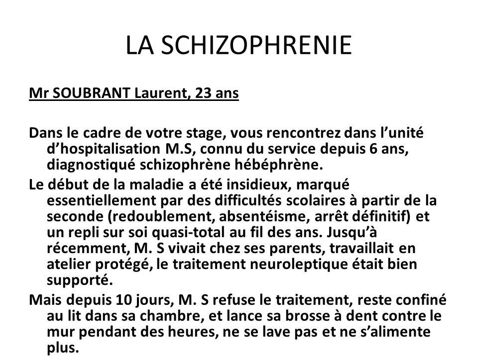 LA SCHIZOPHRENIE Mr SOUBRANT Laurent, 23 ans Dans le cadre de votre stage, vous rencontrez dans lunité dhospitalisation M.S, connu du service depuis 6