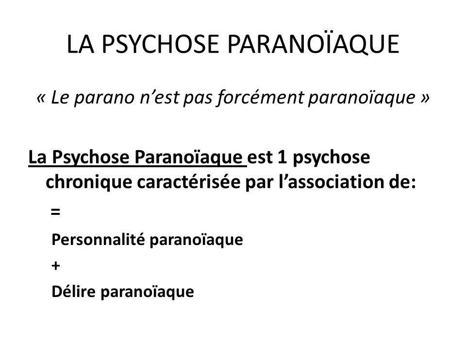 LA PSYCHOSE PARANOÏAQUE « Le parano nest pas forcément paranoïaque » La Psychose Paranoïaque est 1 psychose chronique caractérisée par lassociation de