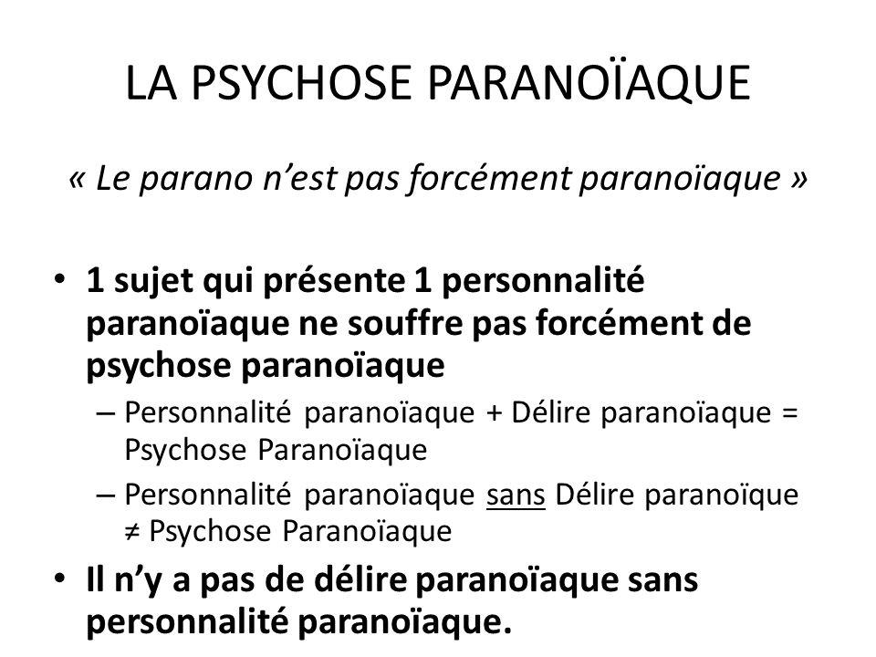 LA PSYCHOSE PARANOÏAQUE « Le parano nest pas forcément paranoïaque » 1 sujet qui présente 1 personnalité paranoïaque ne souffre pas forcément de psych