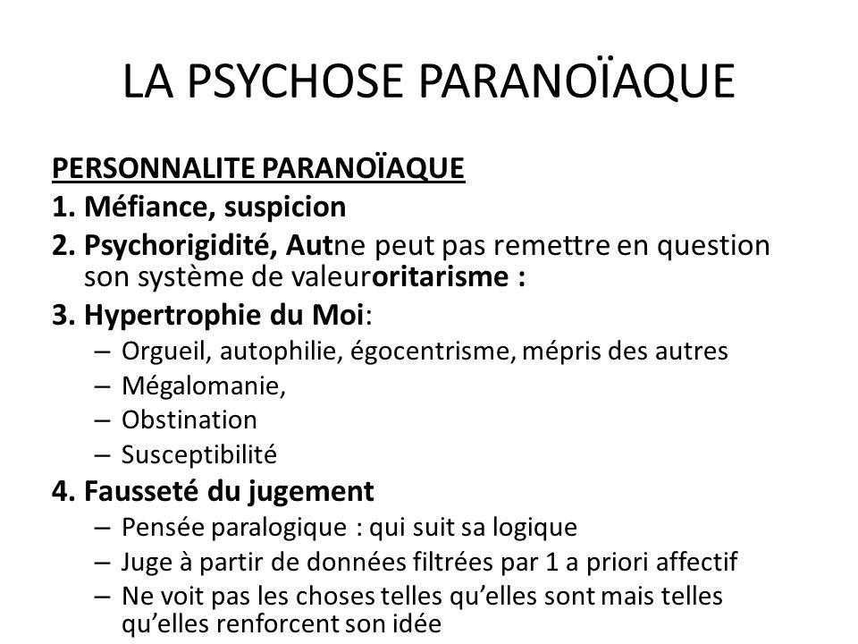 LA PSYCHOSE PARANOÏAQUE PERSONNALITE PARANOÏAQUE 1. Méfiance, suspicion 2. Psychorigidité, Autne peut pas remettre en question son système de valeuror