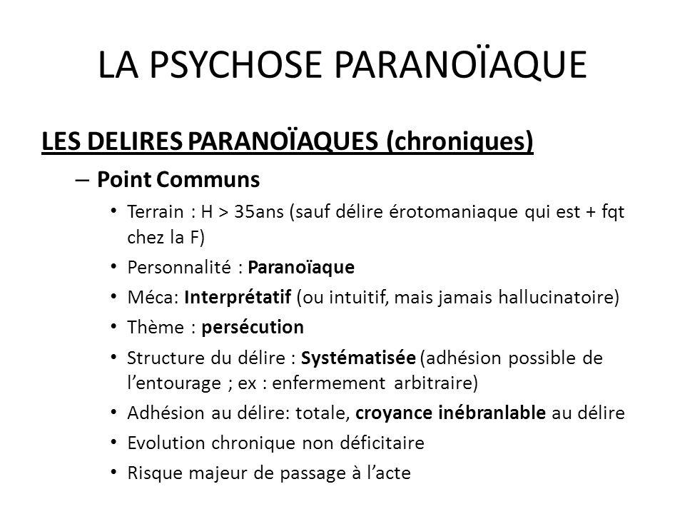LA PSYCHOSE PARANOÏAQUE LES DELIRES PARANOÏAQUES (chroniques) – Point Communs Terrain : H > 35ans (sauf délire érotomaniaque qui est + fqt chez la F)