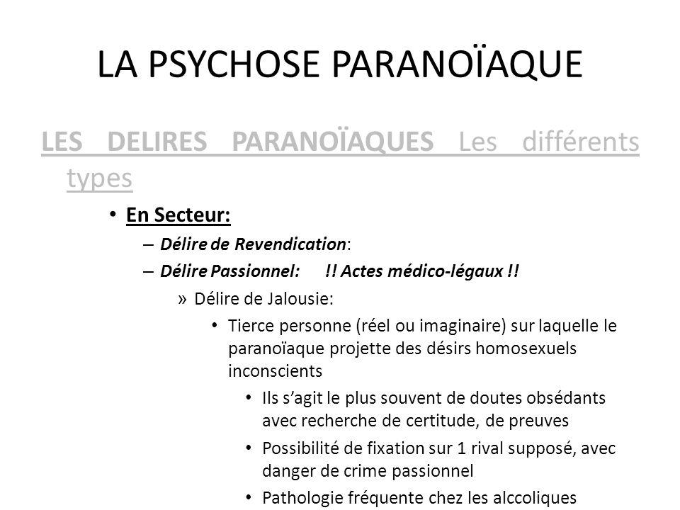 LA PSYCHOSE PARANOÏAQUE LES DELIRES PARANOÏAQUES Les différents types En Secteur: – Délire de Revendication: – Délire Passionnel: !! Actes médico-léga