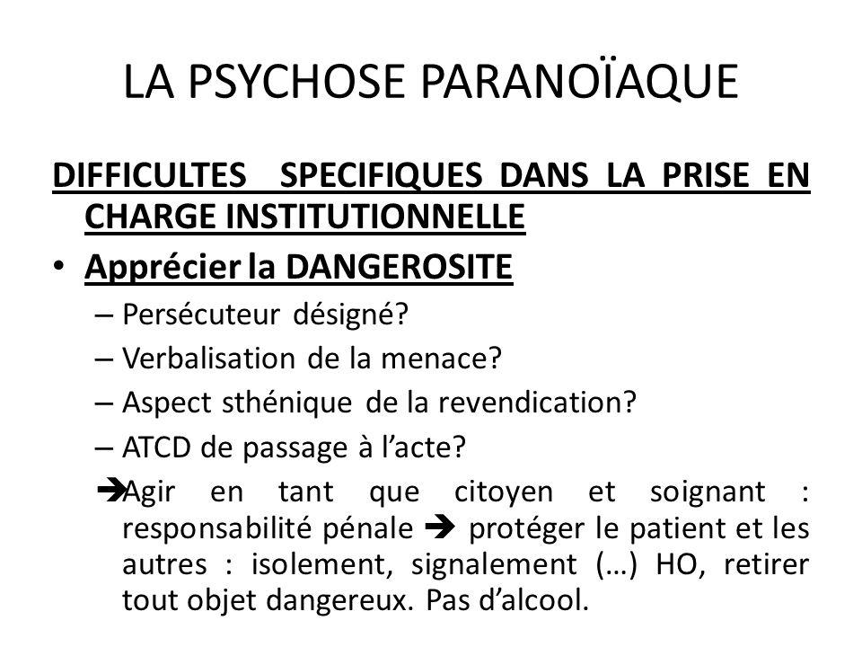LA PSYCHOSE PARANOÏAQUE DIFFICULTES SPECIFIQUES DANS LA PRISE EN CHARGE INSTITUTIONNELLE Apprécier la DANGEROSITE – Persécuteur désigné? – Verbalisati