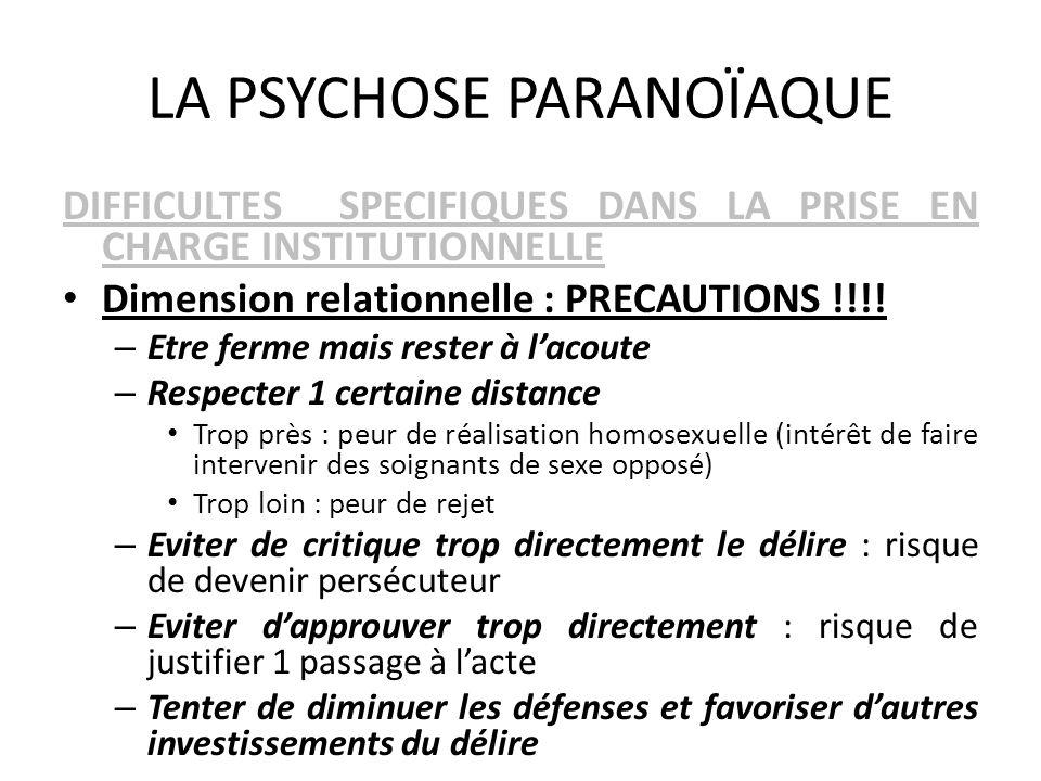 LA PSYCHOSE PARANOÏAQUE DIFFICULTES SPECIFIQUES DANS LA PRISE EN CHARGE INSTITUTIONNELLE Dimension relationnelle : PRECAUTIONS !!!! – Etre ferme mais