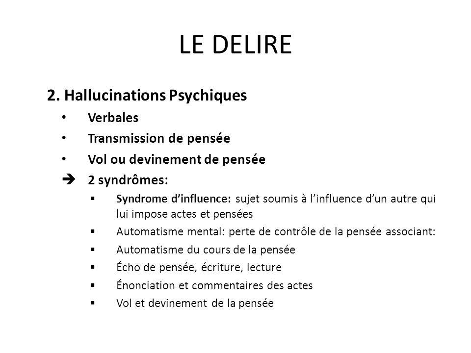LE DELIRE 2. Hallucinations Psychiques Verbales Transmission de pensée Vol ou devinement de pensée 2 syndrômes: Syndrome dinfluence: sujet soumis à li