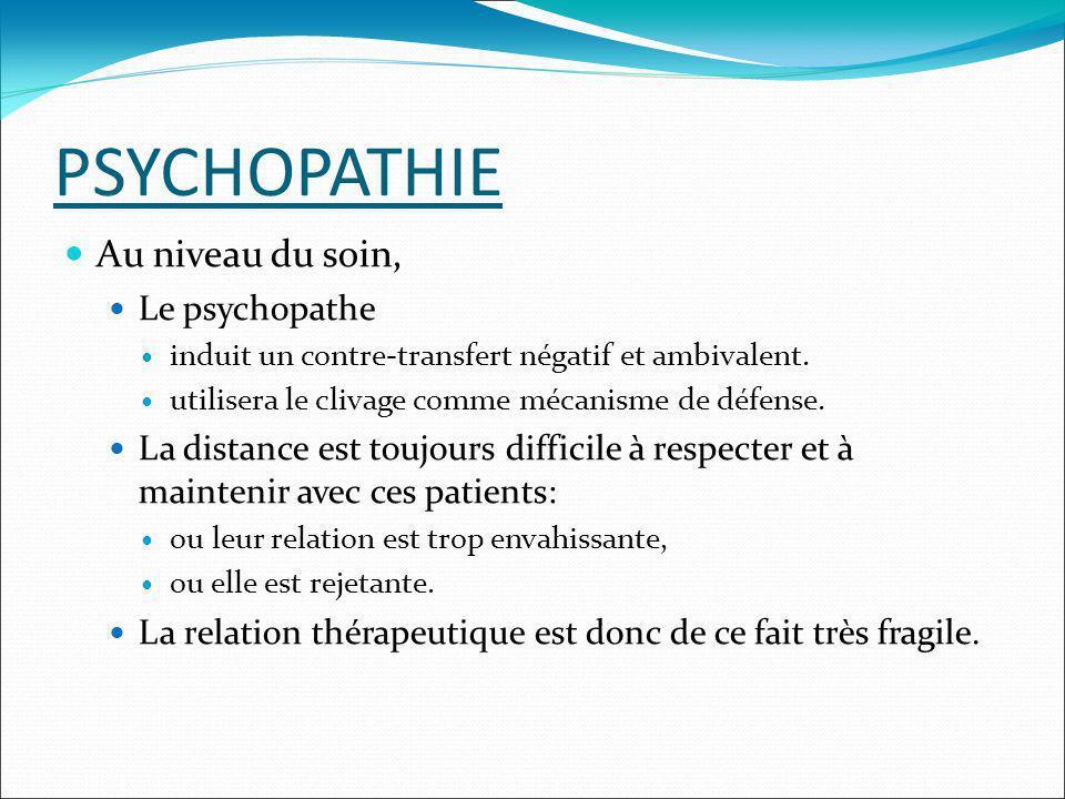 PSYCHOPATHIE Au niveau du soin, Le psychopathe induit un contre-transfert négatif et ambivalent. utilisera le clivage comme mécanisme de défense. La d