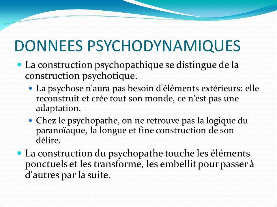 DONNEES PSYCHODYNAMIQUES La construction psychopathique se distingue de la construction psychotique.