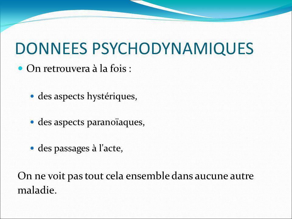 DONNEES PSYCHODYNAMIQUES On retrouvera à la fois : des aspects hystériques, des aspects paranoïaques, des passages à l acte, On ne voit pas tout cela ensemble dans aucune autre maladie.