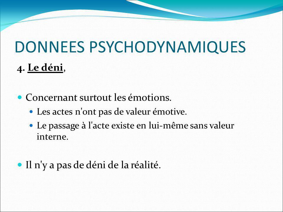 DONNEES PSYCHODYNAMIQUES 4. Le déni, Concernant surtout les émotions. Les actes n'ont pas de valeur émotive. Le passage à l'acte existe en lui-même sa