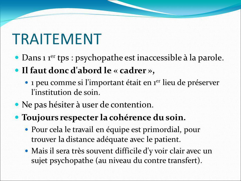 TRAITEMENT Dans 1 1 er tps : psychopathe est inaccessible à la parole. Il faut donc d'abord le « cadrer », 1 peu comme si l'important était en 1 er li