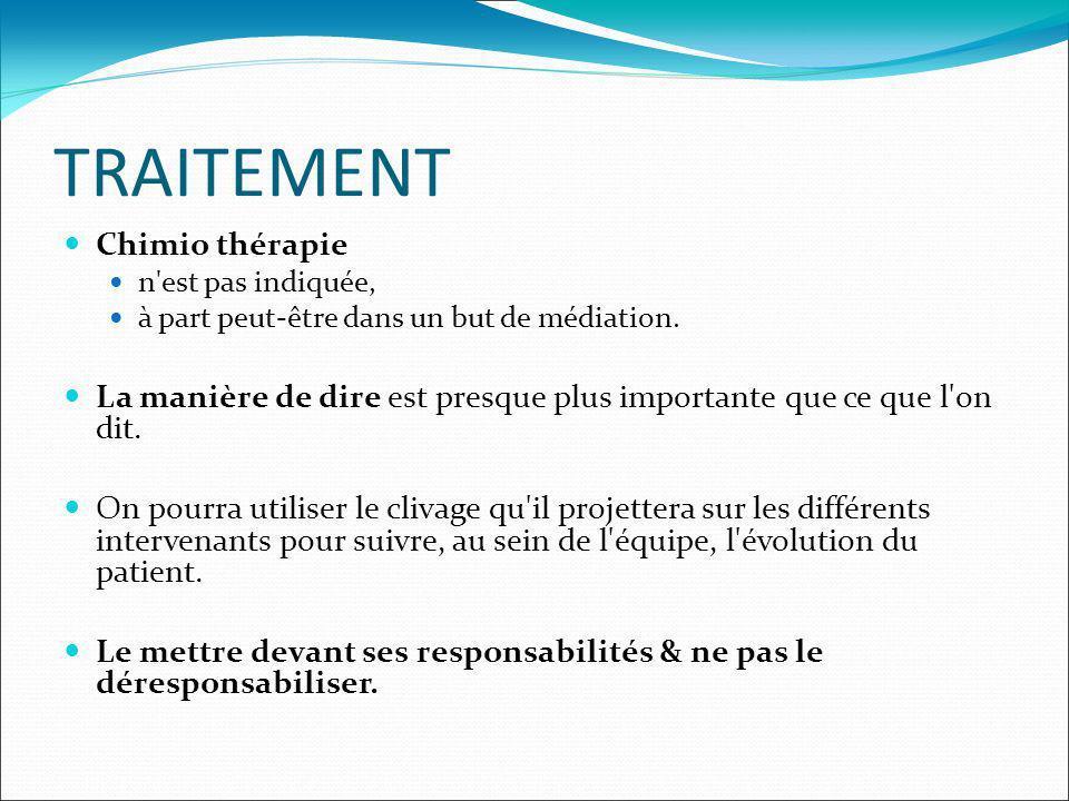 TRAITEMENT Chimio thérapie n'est pas indiquée, à part peut-être dans un but de médiation. La manière de dire est presque plus importante que ce que l'