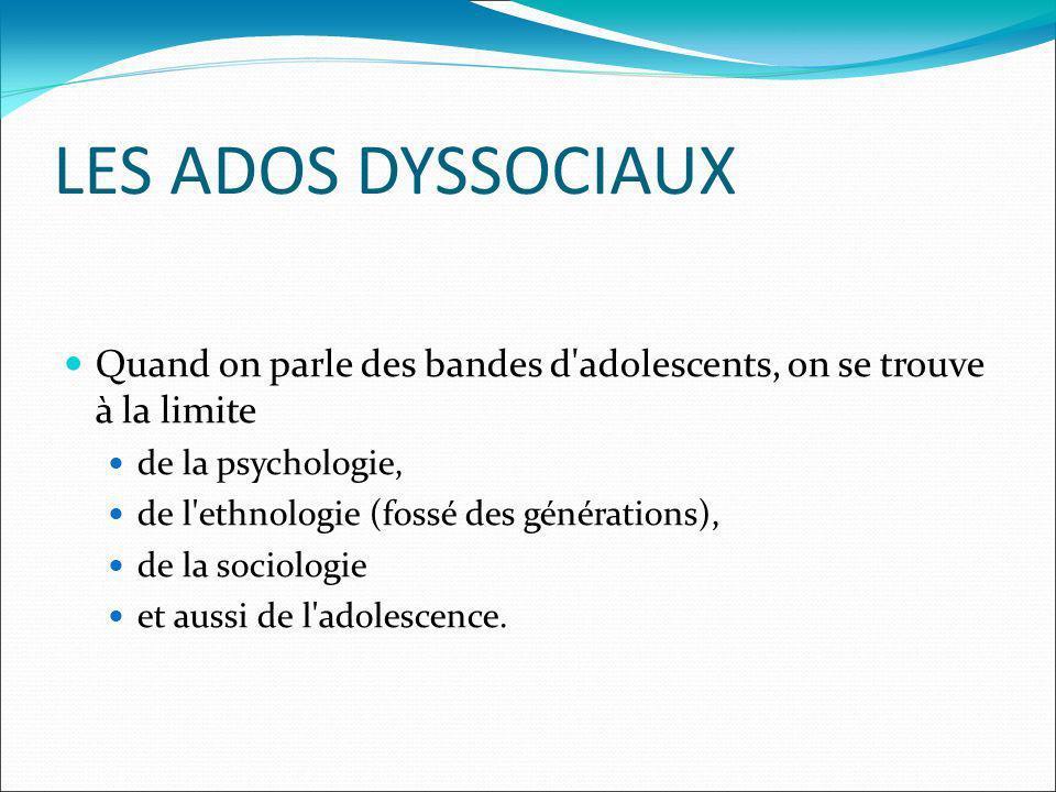 LES ADOS DYSSOCIAUX Quand on parle des bandes d adolescents, on se trouve à la limite de la psychologie, de l ethnologie (fossé des générations), de la sociologie et aussi de l adolescence.